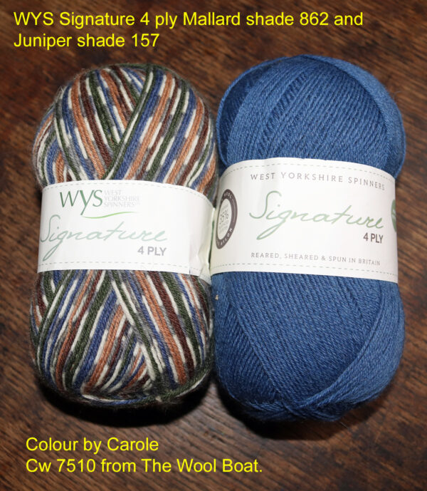 WYS Signature 4 ply Mallard and Juniper yarn. West Yorkshire Spinners Signature 4 ply yarn that is also great for sock knitting as it contains Nylon and polyester to make it hard wearing. These two shades are Mallard shade 862 and Juniper shade 157 which complement each other quite well with the blue of the Juniper being picked up from the Mallard. These are 2 of the 57 shades of this yarn we have available from stock on The Wool Boat. The yarn is 75% Wool of which 35% is Bluefaced Leicester and 25% Nylon. 100gram balls 400m/437 yards 3.25mm needles Tension 10cm/4inch square 36 rows by 28 sts Cost at 14.3.2021 £7.50 per 100 gram ball available from The Wool Boat or we can post the pair out to a uk address for £20.